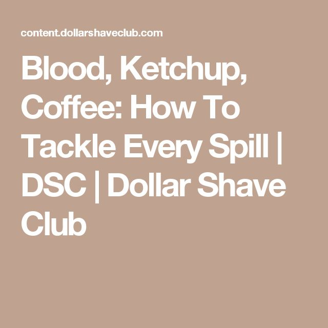 Blood, Ketchup, Coffee: How To Tackle Every Spill   DSC   Dollar Shave Club