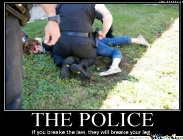 If You Breake The Law They Will Breake Your Leg Funny Cop Meme Image