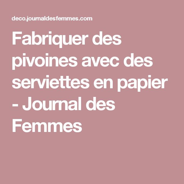 Fabriquer des pivoines avec des serviettes en papier - Journal des Femmes