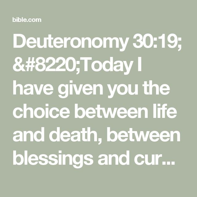 "Deuteronomy 30:19; ""Today I have given you the choice between life and death, between blessings and curses. Now I call on heaven and earth to witness the choice you make. Oh, that you would choose life, so that you and your descendants might live!"