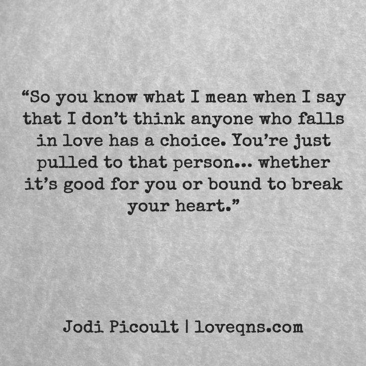"""So you know what I mean when I say that I don't think anyone who falls in love has a choice. You're just pulled to that person… whether it's good for you or bound to break your heart."" – Jodi Piccoult * loveqns, loveqns.com, passion, desire, lust, romance, romanticism, longing, devotion, paramour, amour, quote, quotes, story, love, poetry, heartbreak, heartbroken,"