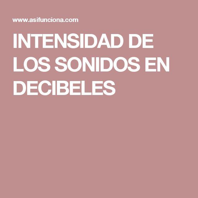 INTENSIDAD DE LOS SONIDOS EN DECIBELES