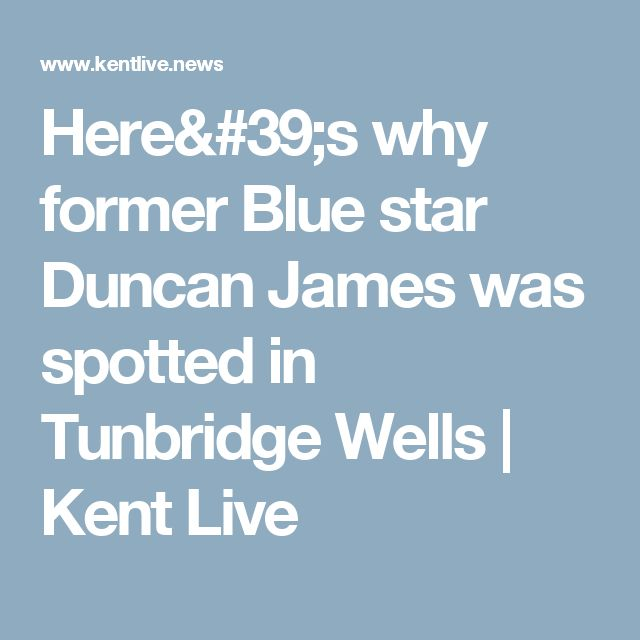 Here's why former Blue star Duncan James  was spotted in Tunbridge Wells | Kent Live