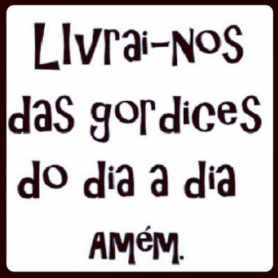 <p></p><p>Livrai-nos das gordices do dia a dia, amém.</p>