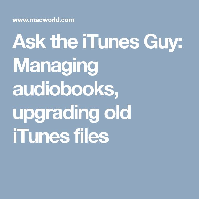 Ask the iTunes Guy: Managing audiobooks, upgrading old iTunes files