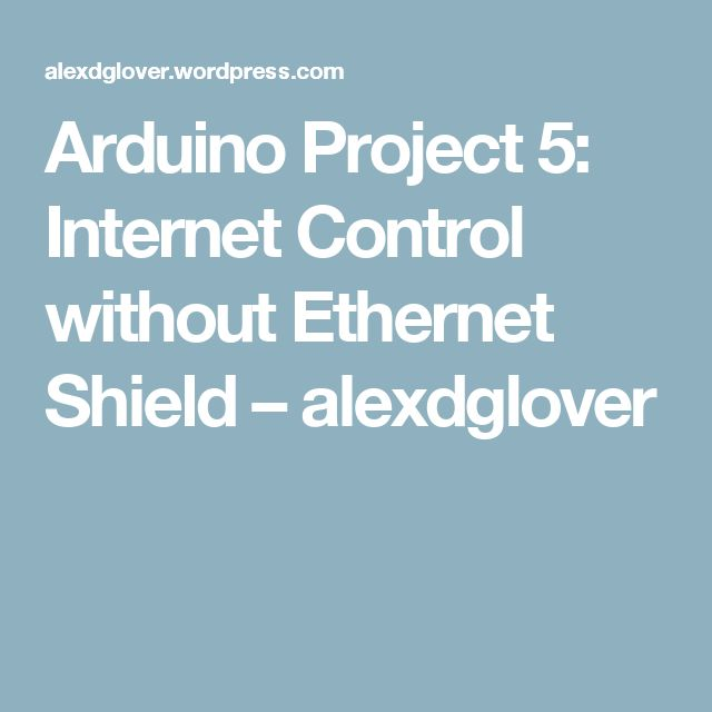 Arduino Project 5: Internet Control without Ethernet Shield – alexdglover