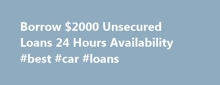 Borrow $2000 Unsecured Loans 24 Hours Availability #best #car #loans http://loans.remmont.com/borrow-2000-unsecured-loans-24-hours-availability-best-car-loans/  #unsecured loans bad credit # Borrow $2000 Unsecured Loans 24 Hours Availability Getting a $2000 unsecured loan anytime anywhere is no longer a challenge. Depending on whether you have done it before and how good is your credit score, you may have already been declined by your favorite bank for a fast cash advance, so […]The post…