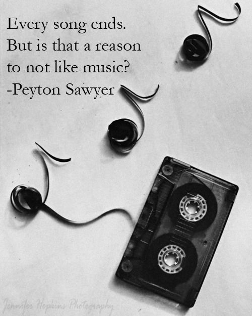 Every song ends, but is that a reason not to like music? - Peyton Sawyer | Probably one of my all time favourite quotes.