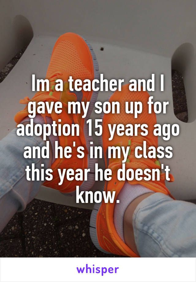 Im a teacher and I gave my son up for adoption 15 years ago and he's in my class…