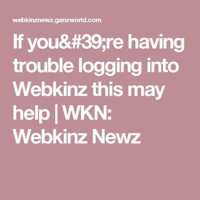 If you're having trouble logging into Webkinz this may help | WKN: Webkinz Newz