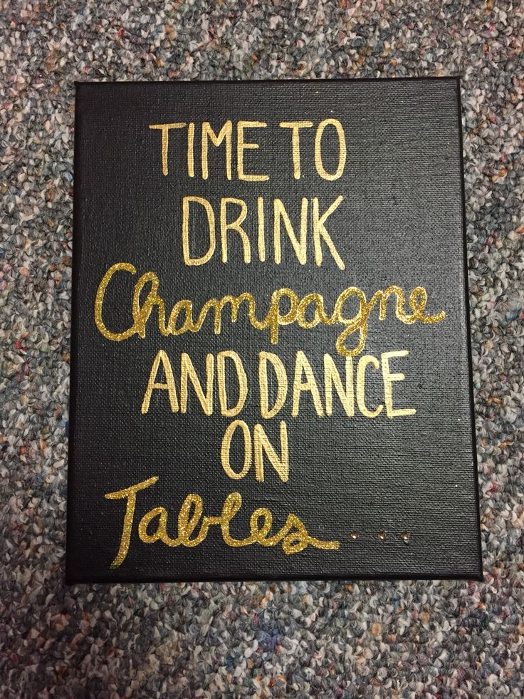 Time to drink champagne and dance on tables. Kate spade. Lilly Pulitzer. Quotes. Canvas. DIY. Crafts. Black. Gold. Glitter. Big little