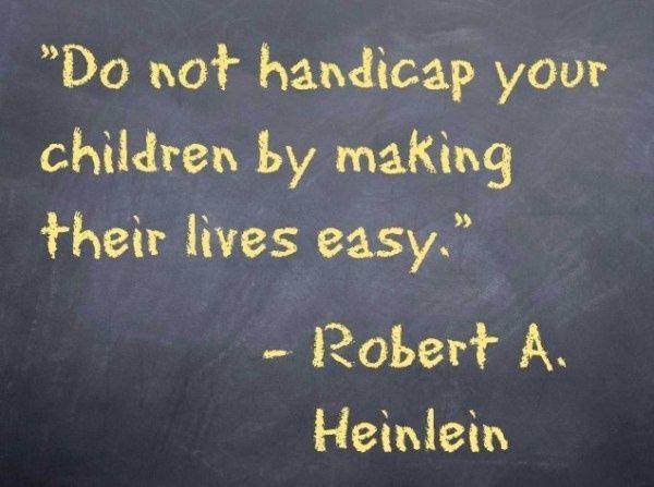 """Do not handicap your children by making their lives easy."" - Robert A. Heinlein"