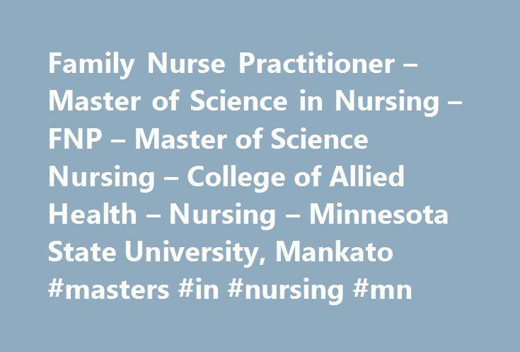 Family Nurse Practitioner – Master of Science in Nursing – FNP – Master of Science Nursing – College of Allied Health – Nursing – Minnesota State University, Mankato #masters #in #nursing #mn http://kentucky.nef2.com/family-nurse-practitioner-master-of-science-in-nursing-fnp-master-of-science-nursing-college-of-allied-health-nursing-minnesota-state-university-mankato-masters-in-nursing-mn/  # Family Nurse Practitioner Page address: http://ahn.mnsu.edu/nursing/graduate/fnp.html Nurse…
