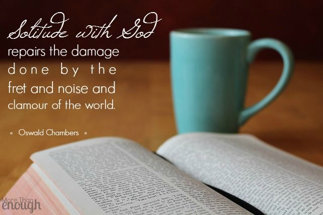 Solitude with God repairs the damage done by the fret and noise and clamour of the world. ~Oswald Chambers