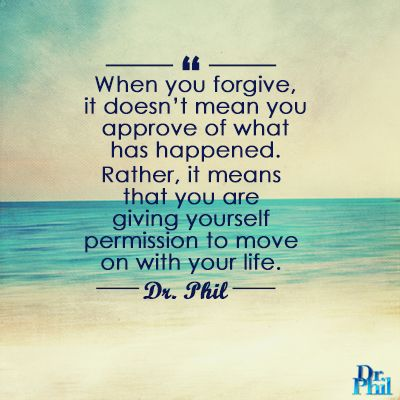 When you forgive, it does t mean you approve of what happened. Rather, it means you are giving yourself permission to move on with your life. #DrPhil