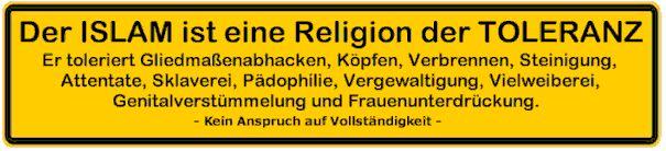 AUFKLÄRUNG ISLAMISIERUNG Der Islam ist eine Religion der Toleranz. Er toleriert Gliedmaßenabhacken, Köpfen, Verbrennen, Steinigung, Attentate, Sklaverei, Pädophilie, Vergewaltigung, Vielweiberei, Genitalverstümmelung und Frauenunterdrückung und Ehrenmorde und Säureattacken usw. — Kein Anspruch auf Vollständigkeit —