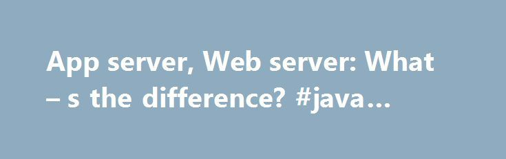 App server, Web server: What – s the difference? #java #webserver http://georgia.nef2.com/app-server-web-server-what-s-the-difference-java-webserver/  # App server, Web server: What's the difference? Q: What is the difference between an application server and a Web server? A Web server exclusively handles HTTP requests, whereas an application server serves business logic to application programs through any number of protocols. Let's examine each in more detail. The Web server A Web server…