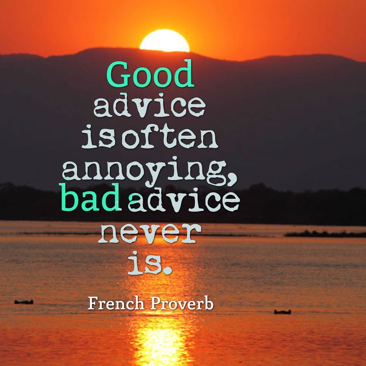 Good advice is often annoying, bad advice never is - French proverb.