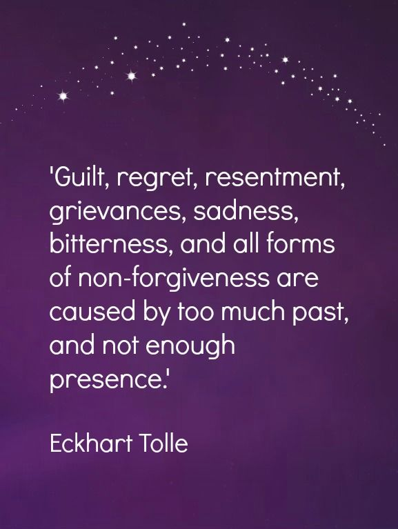 Guilt, regret, resentment, grievances, sadness, bitterness, and all forms of non-forgiveness are caused by too much past, and not enough presence.  -Eckhart Tolle