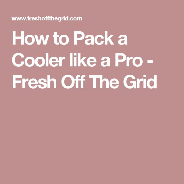 How to Pack a Cooler like a Pro - Fresh Off The Grid