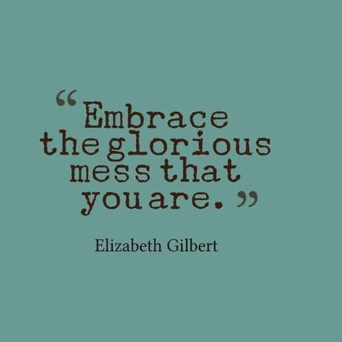 Embrace the glorious mess that you are. -Elizabeth Gilbert Quote #quote #quotes
