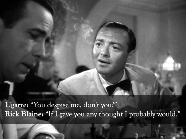 I JUST mentioned this quote to my dad on the phone yesterday.  From Casablanca , Rick Blaine vs. Ugarte: | The 25 Smartest Comebacks Of All Time