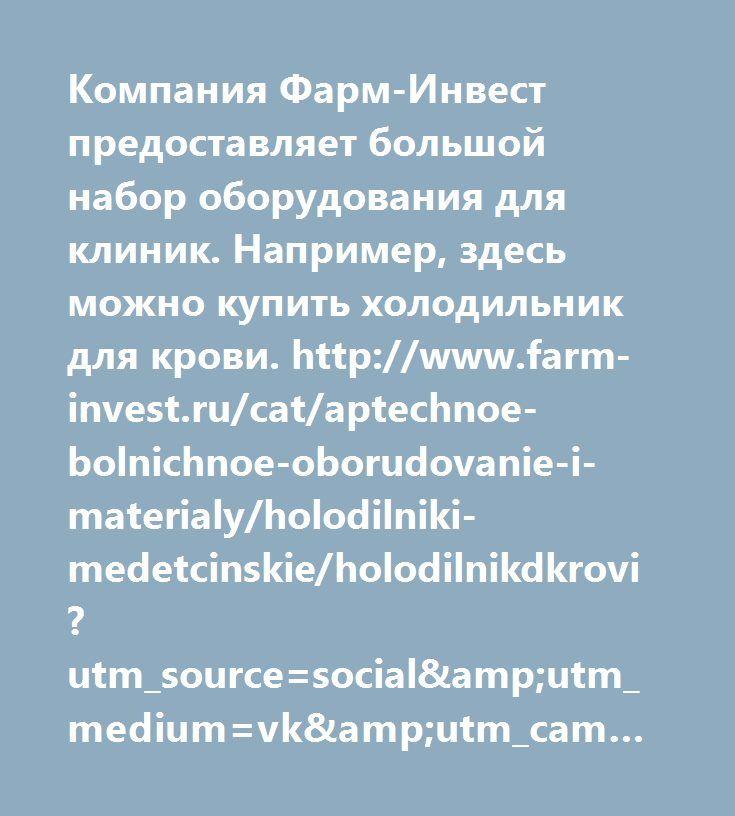 http://www.farm-invest.ru/cat/aptechnoe-bolnichnoe-oborudovanie-i-materialy/holodilniki-medetcinskie/holodilnikdkrovi?utm_source=social&utm_medium=vk&utm_campaign=1282951  Компания Фарм-Инвест предоставляет большой набор оборудования для клиник. Например, здесь можно купить холодильник для крови. http://www.farm-invest.ru/cat/aptechnoe-bolnichnoe-oborudovanie-i-materialy/holodilniki-medetcinskie/holodilnikdkrovi?utm_source=social&utm_medium=vk&utm_campaign=1282951