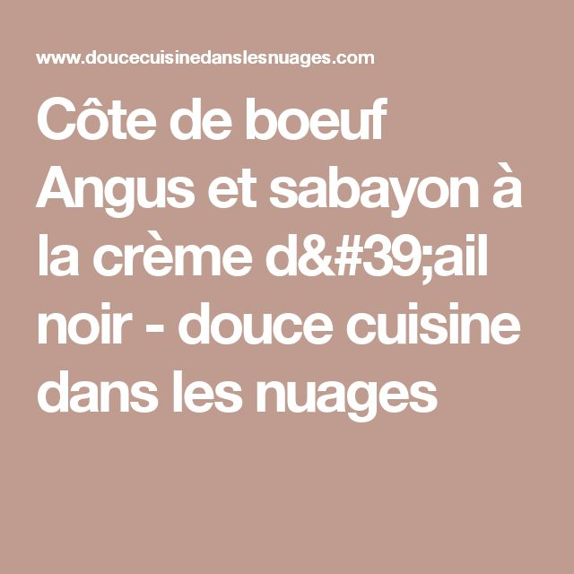 Côte de boeuf Angus et sabayon à la crème d'ail noir - douce cuisine dans les nuages