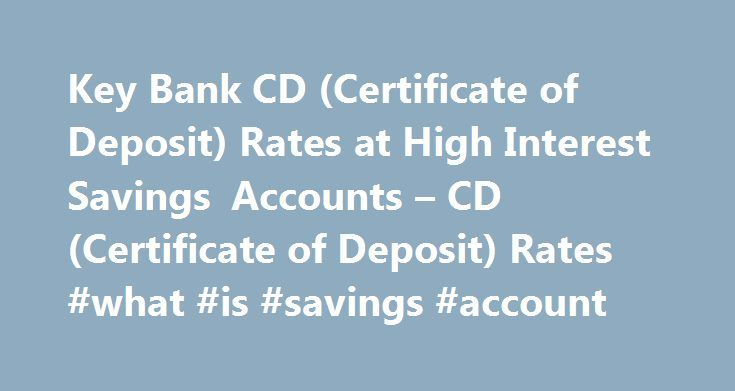 Key Bank CD (Certificate of Deposit) Rates at High Interest Savings Accounts – CD (Certificate of Deposit) Rates #what #is #savings #account http://savings.remmont.com/key-bank-cd-certificate-of-deposit-rates-at-high-interest-savings-accounts-cd-certificate-of-deposit-rates-what-is-savings-account/  Posted in CD Rates by OSA Watch April 16, 2008 01:13 AM – 1 Comment...