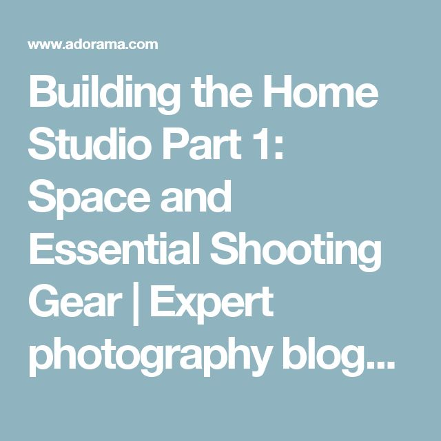 Building the Home Studio Part 1: Space and Essential Shooting Gear | Expert photography blogs, tip, techniques, camera reviews - Adorama Learning Center