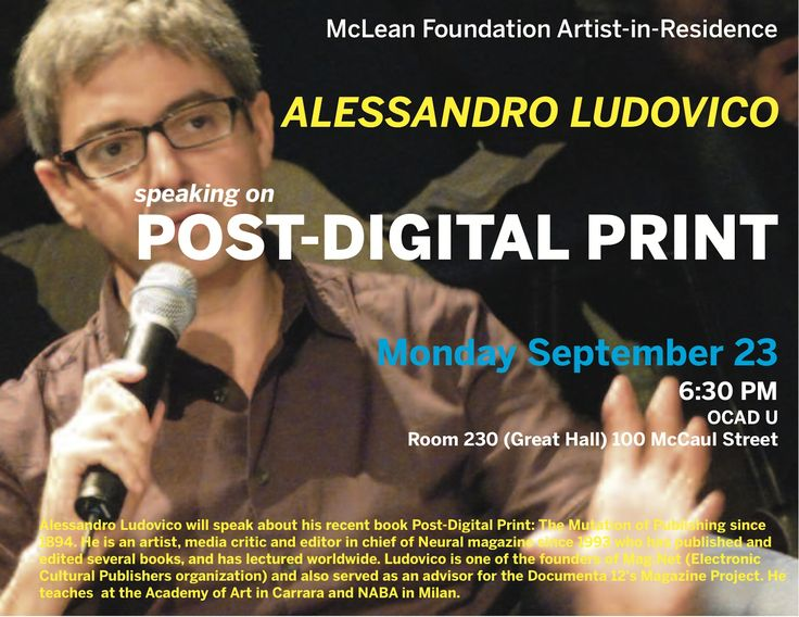 OCAD, Great Hall Today, 6:30pm http://apache.ocad.ca/events_calendar/eventdetail.php?id=5284 The Faculty of Art in conjunction with the McLean Foundation is pleased to present Alessandro Ludovico. He will speak about his recent book, Post Digital Print: The Mutation of Publishing Since 1894. Ludovico is the first McLean Foundation Artist in Residence, under the auspices of the Publication Area of Specialization in the Faculty of Art.