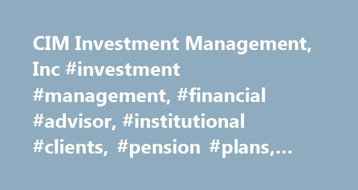 CIM Investment Management, Inc #investment #management, #financial #advisor, #institutional #clients, #pension #plans, #retirement #funds http://invest.remmont.com/cim-investment-management-inc-investment-management-financial-advisor-institutional-clients-pension-plans-retirement-funds-2/  CIM Investment Management, Inc. Investment Portfolios Designed to Meet Your Financial Objectives An independent, privately owned, registered investment advisor, CIM Investment Management, Inc. provides…