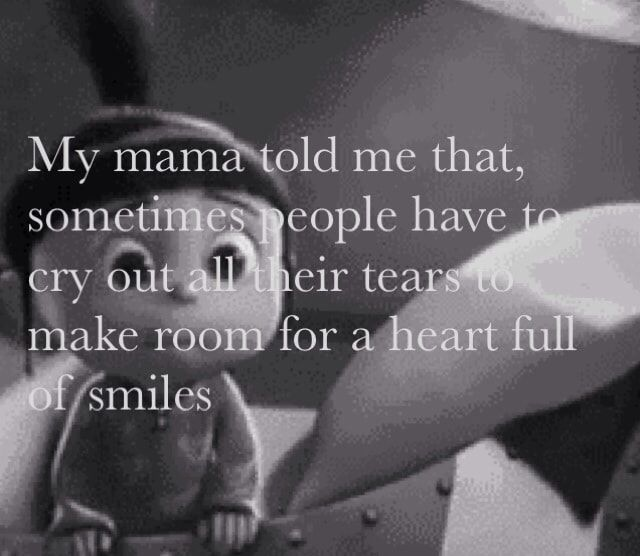"""""""My mama told me that, sometimes people have to cry out all their tears to make room for a heart full of smiles."""""""