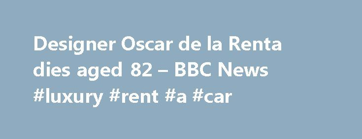 Designer Oscar de la Renta dies aged 82 – BBC News #luxury #rent #a #car http://rental.remmont.com/designer-oscar-de-la-renta-dies-aged-82-bbc-news-luxury-rent-a-car/  #oscar de la renta dress # Designer Oscar de la Renta dies aged 82 21 October 2014 Media caption The BBC's David Willis looks back at the life of Oscar de la Renta Fashion designer Oscar de la Renta, who dressed former first ladies Jackie Kennedy and Hillary Clinton, has died aged 82, his family...