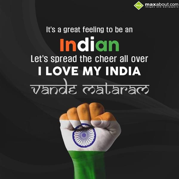 It's a great feeling to be Indian, let's spread the cheer all over.. I love my India, Vande Mataram!