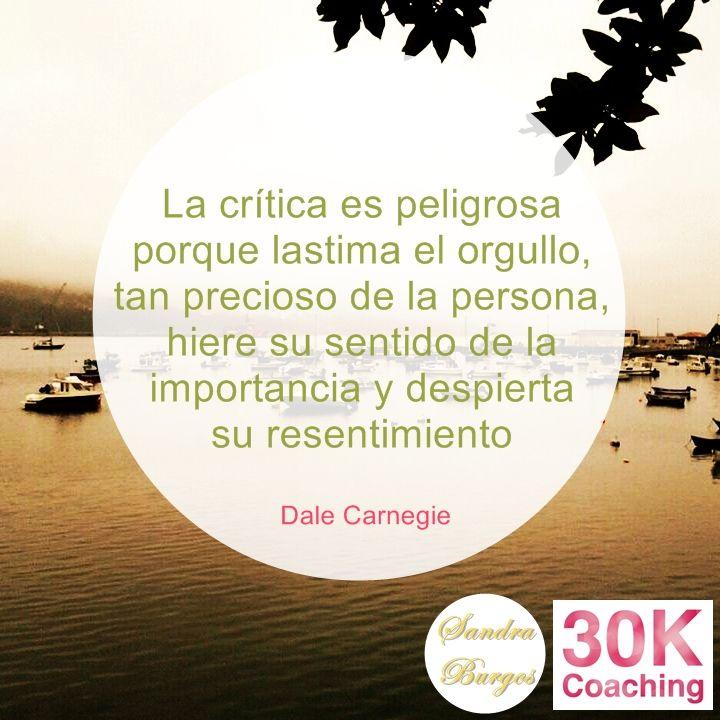 La crítica es peligrosa porque lastima el orgullo, tan precioso de la persona, hiere su sentido de la importancia y despierta su arrepentimiento. Dale Carnegie.