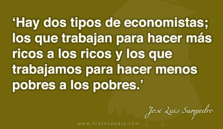 Hay dos tipos de economistas; los que trabajan para hacer más ricos a los ricos y los que trabajamos para hacer menos pobres a los pobres.