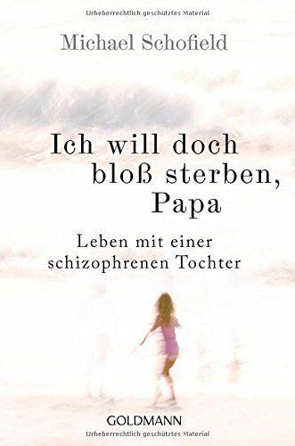 Ich will doch bloß sterben, Papa: Leben mit einer schizophrenen Tochter: Amazon.de: Michael Schofield, Carsten Mayer: Bücher