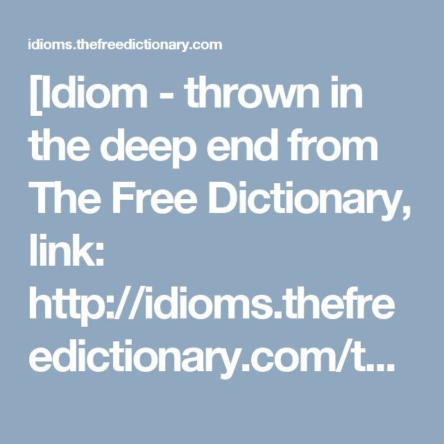 [Idiom - thrown in the deep end from The Free Dictionary, link: http://idioms.thefreedictionary.com/throw+in+at+the+deep+end (FahmeenaOdetta)]