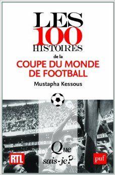 Les 100 histoires de la coupe du monde de football /  Mustapha Kessous