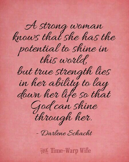 A strong woman knows that she has the potential to shine in this world but true strength lies in her ability to lay down her life so that God can shine through her.