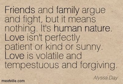Friends and family argue and fight, but it means nothing. It's human nature. Love isn't perfectly patient or kind or sunny. Love is volatile and tempestuous and forgiving. Alyssa Day