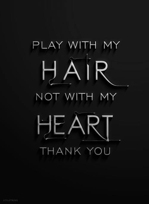 Play with my hair, not with my heart..