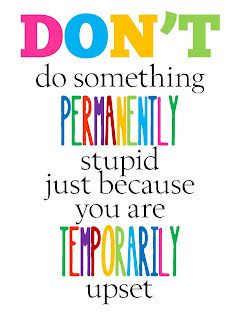 Non fare qualcosa di permanentemente stupido solo perché sei temporaneamente sconvolto