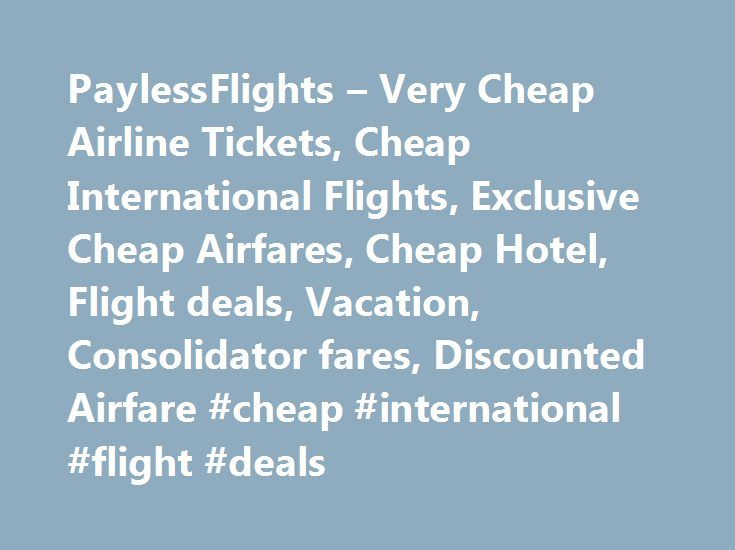 PaylessFlights – Very Cheap Airline Tickets, Cheap International Flights, Exclusive Cheap Airfares, Cheap Hotel, Flight deals, Vacation, Consolidator fares, Discounted Airfare #cheap #international #flight #deals http://entertainment.remmont.com/paylessflights-very-cheap-airline-tickets-cheap-international-flights-exclusive-cheap-airfares-cheap-hotel-flight-deals-vacation-consolidator-fares-discounted-airfare-cheap-internat-6/  #cheap international flight deals # About Us Payless Flights Inc…