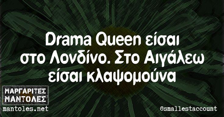 Drama Queen είσαι στο Λονδίνο. Στο Αιγάλεω είσαι κλαψομούνα mantoles.net