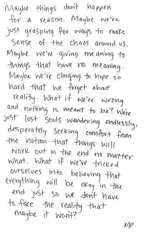 what if we've tricked ourselves into believing that everything will be okay in the end just so we don't have to face the reality that maybe it won't?