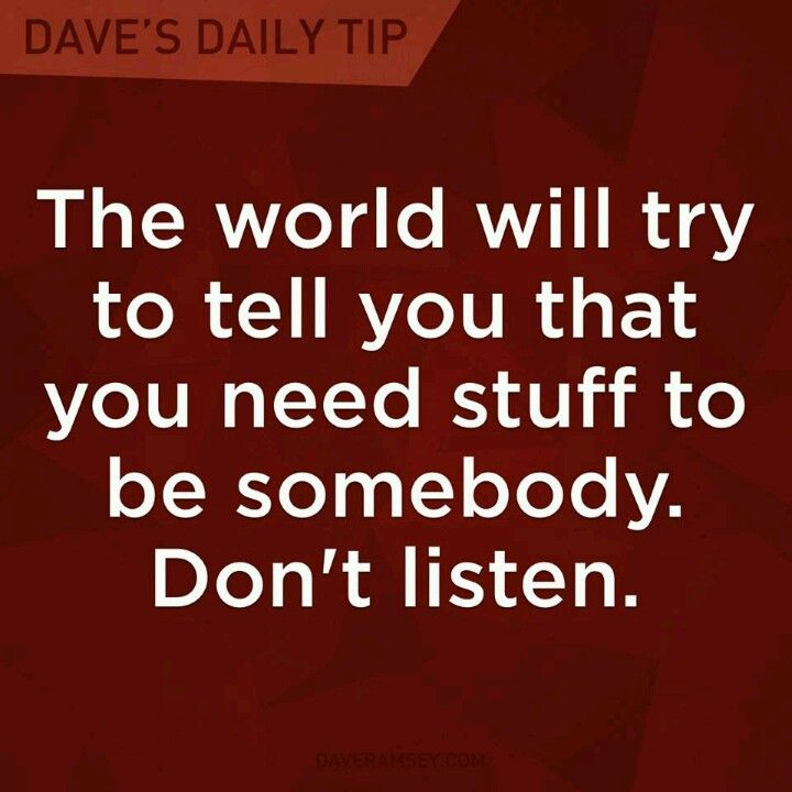 """""""The world will try to tell you that you need stuff to be somebody.  Don't listen.""""  Dave Ramsey"""