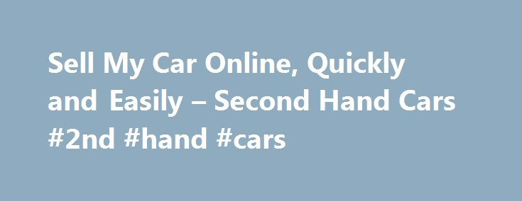 Sell My Car Online, Quickly and Easily – Second Hand Cars #2nd #hand #cars http://nigeria.remmont.com/sell-my-car-online-quickly-and-easily-second-hand-cars-2nd-hand-cars/  #secondhand cars # Value My Car Considerations When Planning to Sell Your Car Online Many buyers are moving to sell their cars online, skipping the process of advertising in traditional newspaper classifieds or negotiating with traditional car dealers who prefer to give them a far lesser amount than the vehicle is…
