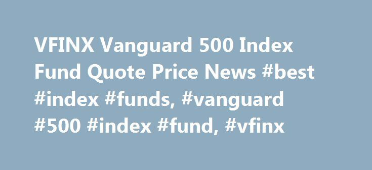 VFINX Vanguard 500 Index Fund Quote Price News #best #index #funds, #vanguard #500 #index #fund, #vfinx http://zimbabwe.remmont.com/vfinx-vanguard-500-index-fund-quote-price-news-best-index-funds-vanguard-500-index-fund-vfinx/  # Vanguard 500 Index Fund About VFINX The Vanguard 500 Index Fund tracks the Standard Poor's 500 index, one of the most widely watched benchmarks for U.S. stocks. The S P 500 covers about 80 percent of the investable market capitalization of the U.S. equity market…